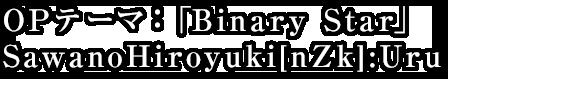 OPテーマ:SawanoHiroyuki[nZk]「Binary Star」
