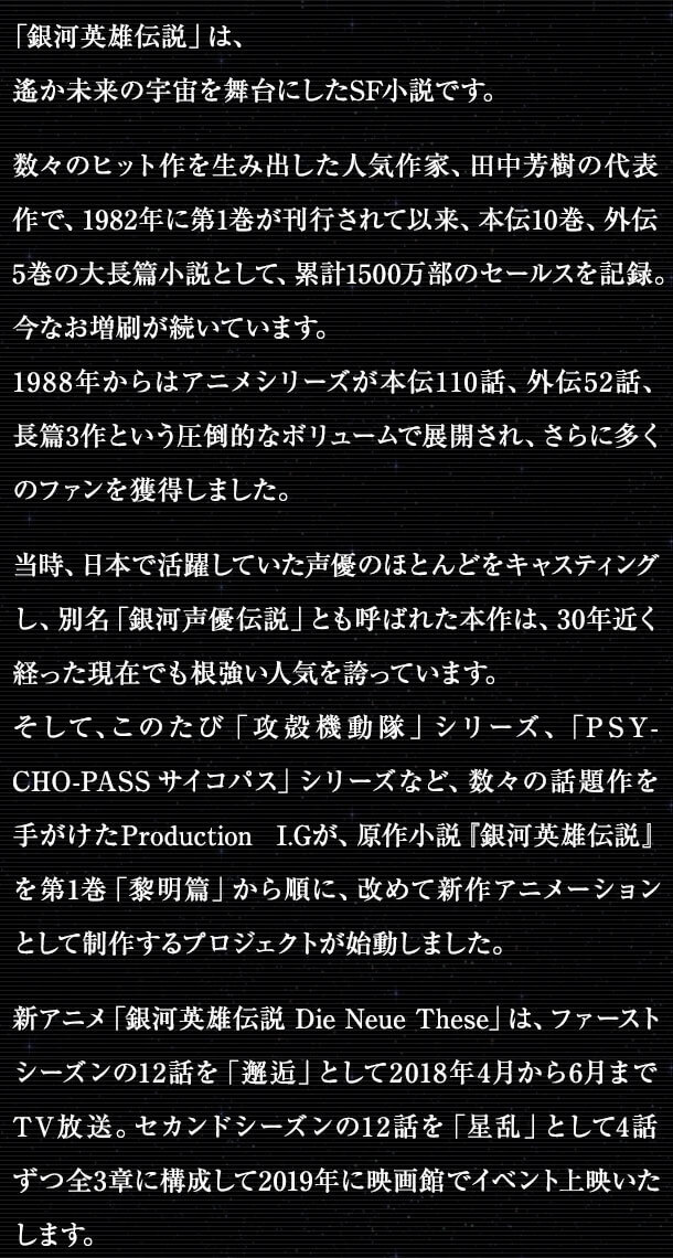 数々のヒット作を生み出した人気作家、田中芳樹の代表作で、1982年に第1巻が刊行されて以来、本伝10巻、外伝5巻の大長篇小説として、累計1500万部のセールスを記録。今なお増刷が続いています。1988年からはアニメシリーズが本伝110話、外伝52話、長篇3作という圧倒的なボリュームで展開され、さらに多くのファンを獲得しました。当時、日本で活躍していた声優のほとんどをキャスティングし、別名「銀河声優伝説」とも呼ばれた本作は、30年近く経った現在でも根強い人気を誇っています。 </p>   <p>そして、このたび「攻殻機動隊」シリーズ、「PSYCHO-PASS サイコパス」シリーズなど、数々の話題作を手がけたProduction I.Gが、原作小説『銀河英雄伝説』の第1巻「黎明篇」から、改めて新作アニメーションとして制作するプロジェクトが始動しました。 </p>   <p>新アニメ「銀河英雄伝説 Die Neue These」は、ファーストシーズン「銀河英雄伝説 Die Neue These 邂逅」が2018年4月よりテレビ放送開始が決定。引き続きセカンドシーズン「銀河英雄伝説 Die Neue These 星乱」の2019年中のイベント上映も決定しました。